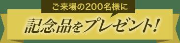 ご来場の200名様に記念品をプレゼント!